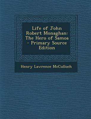 Life of John Robert Monaghan - The Hero of Samoa - Primary Source Edition (Paperback): Henry Lawrence McCulloch