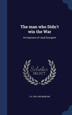 The Man Who Didn't Win the War - An Exposure of Lloyd Georgism (Hardcover): J H 1876-1955 Morgan