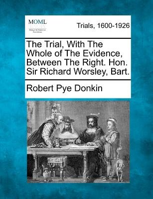 The Trial, with the Whole of the Evidence, Between the Right. Hon. Sir Richard Worsley, Bart. (Paperback): Robert Pye Donkin