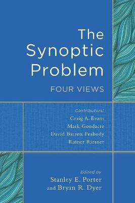 The Synoptic Problem - Four Views (Paperback): Stanley E. Porter, Bryan R. Dyer