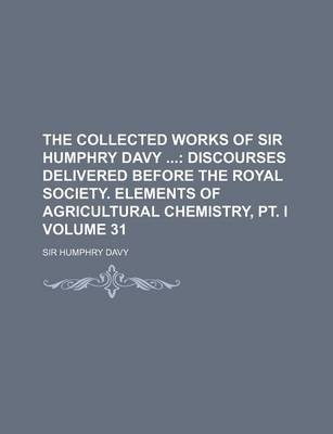 The Collected Works of Sir Humphry Davy Volume 31; Discourses Delivered Before the Royal Society. Elements of Agricultural...