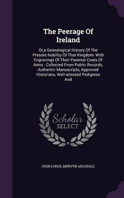 The Peerage of Ireland - Or, a Genealogical History of the Present Nobility of That Kingdom: With Engravings of Their Paternal...