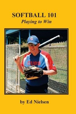 Softball 101 - Playing to Win (Paperback): Ed Nielsen
