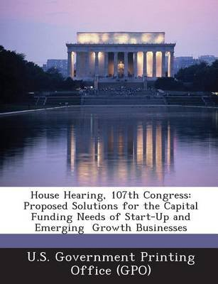 House Hearing, 107th Congress - Proposed Solutions for the Capital Funding Needs of Start-Up and Emerging Growth Businesses...