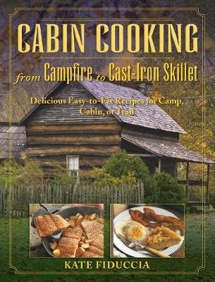 Cabin Cooking - Delicious Cast Iron and Dutch Oven Recipes for Camp, Cabin, or Trail (Paperback): Kate Fiduccia