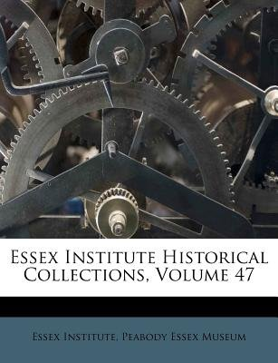 Essex Institute Historical Collections, Volume 47 (Paperback): Essex Institute