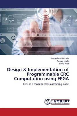 Design & Implementation of Programmable CRC Computation Using FPGA (Paperback): Murade Rameshwar, Ingale Pavan, Kale Rahul