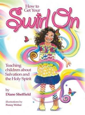 How to Get Your Swirl on - Teaching Children about Salvation and the Holy Spirit (Hardcover): Diane R Sheffield