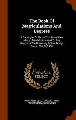 The Book of Matriculations and Degrees - A Catalogue of Those Who Have Been Matriculated or Admitted to Any Degree in the...