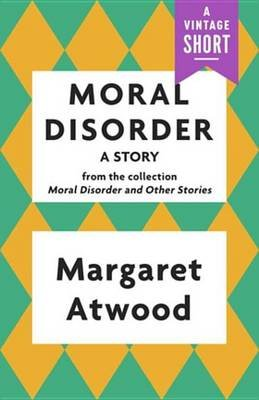 Moral Disorder - A Story: From the Collection Moral Disorder and Other Stories (Electronic book text): Margaret Atwood