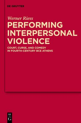 Performing Interpersonal Violence - Court, Curse, and Comedy in Fourth-Century BCE Athens (Electronic book text): Werner Riess