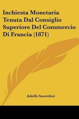 Inchiesta Monetaria Tenuta Dal Consiglio Superiore del Commercio Di Francia (1871) (English, Italian, Paperback): Adolfo...