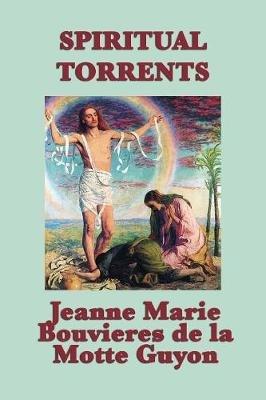 Spiritual Torrents (Paperback): Jeanne Marie Bouvieres D La Motte Guyon, Madame Guyon