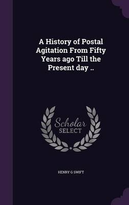 A History of Postal Agitation from Fifty Years Ago Till the Present Day .. (Hardcover): Henry G Swift