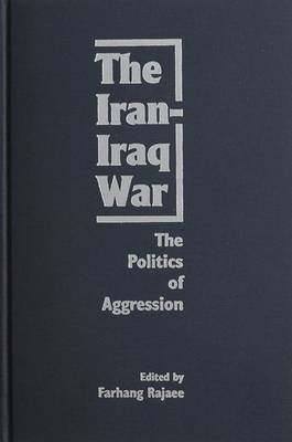 The Iran-Iraq War - The Politics of Aggression (Hardcover): Farhang Rajaee