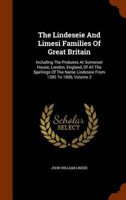 The Lindeseie and Limesi Families of Great Britain - Including the Probates at Somerset House, London, England, of All the...