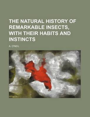 The Natural History of Remarkable Insects, with Their Habits and Instincts (Paperback): unknownauthor, A. O'neil