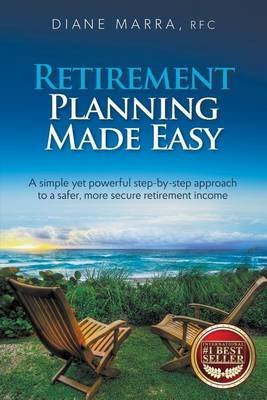 Retirement Planning Made Easy - A Simple Yet Powerful Step-By-Step Approach to a Safer, More Secure Retirement Income...