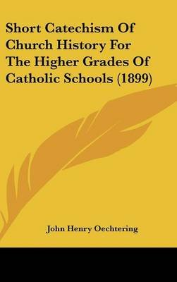 Short Catechism of Church History for the Higher Grades of Catholic Schools (1899) (Hardcover): John Henry Oechtering