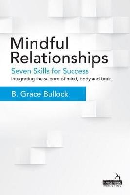 Mindful Relationships - Seven Skills for Success - Integrating the Science of Mind, Body and Brain (Book): B. Grace Bullock