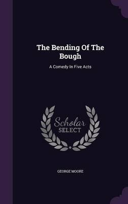 The Bending of the Bough - A Comedy in Five Acts (Hardcover): George Moore