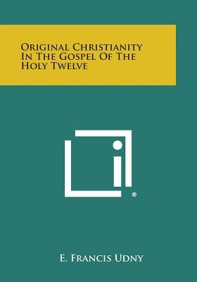 Original Christianity in the Gospel of the Holy Twelve (Paperback): E. Francis Udny