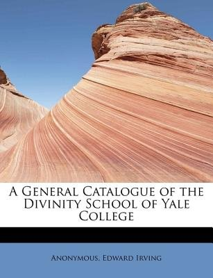 A General Catalogue of the Divinity School of Yale College (Paperback): Anonymous, Edward Irving