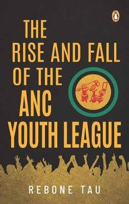 The Rise And Fall Of The ANC Youth League (Paperback): Rebone Tau