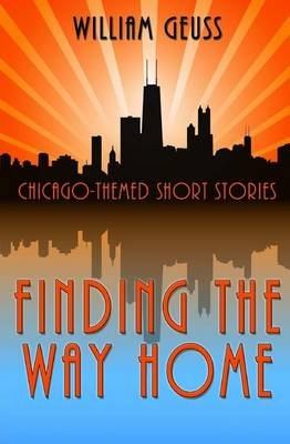 Finding the Way Home - Chicago-Themed Short Stories (Paperback): William Geuss