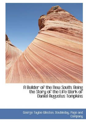 A Builder of the New South; Being the Story of the Life Work of Daniel Augustus Tompkins (Hardcover): George Tayloe Winston