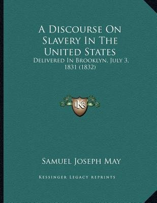 A Discourse on Slavery in the United States - Delivered in Brooklyn, July 3, 1831 (1832) (Paperback): Samuel Joseph May