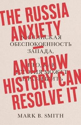 The Russia Anxiety - And How History Can Resolve It (Hardcover): Mark B. Smith