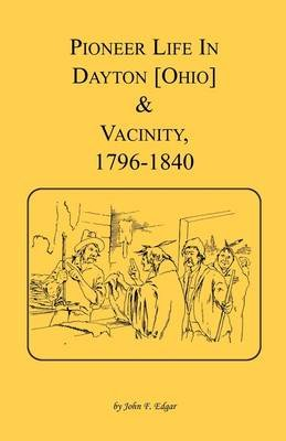 Pioneer Life in Dayton [Ohio] and Vicinity, 1796-1840 (Paperback): John F Edgar