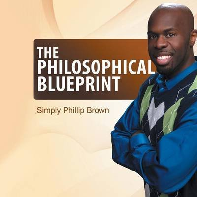 The Philosophical Blueprint (Paperback): Simply Phillip Brown