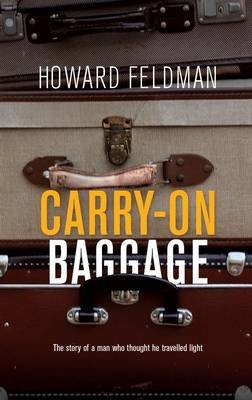 Carry-on baggage - The story of a man who thought he travelled light (Paperback): Howard Feldman