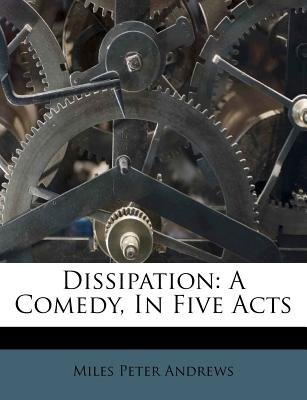 Dissipation - A Comedy, in Five Acts (Paperback): Miles Peter Andrews