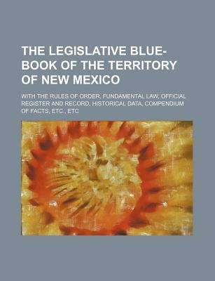 The Legislative Blue-Book of the Territory of New Mexico; With the Rules of Order, Fundamental Law, Official Register and...