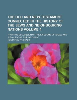 The Old and New Testament Connected in the History of the Jews and Neighbouring Nations Volume 4; From the Declension of the...