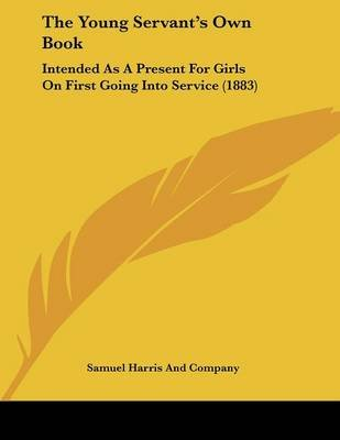 The Young Servant's Own Book - Intended as a Present for Girls on First Going Into Service (1883) (Paperback): Samuel...