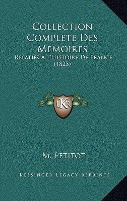 Collection Complete Des Memoires - Relatifs A L'Histoire de France (1825) (Hardcover): M. Petitot