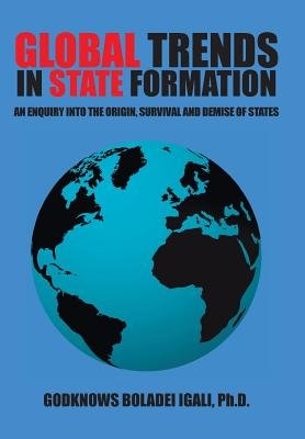 Global Trends in State Formation - An Enquiry Into the Origin, Survival and Demise of States (Hardcover): Ph. D. Godknows...