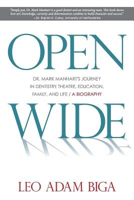 Open Wide - Dr. Mark Manhart's Journey in Dentistry, Theatre, Education, Family, and Life (Paperback): Leo Adam Biga, Mark...