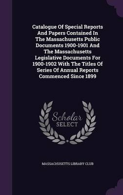 Catalogue of Special Reports and Papers Contained in the Massachusetts Public Documents 1900-1901 and the Massachusetts...