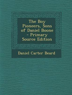 The Boy Pioneers, Sons of Daniel Boone - Primary Source Edition (Paperback): Daniel Carter Beard