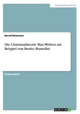 Die Charismatheorie Max Webers Am Beispiel Von Benito Mussolini (German, Paperback): Bernd Reismann