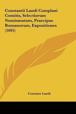 Constantii Landi Complani Comitis, Selectiorum Numismatum, Praecipue Romanorum, Expositiones (1695) (English, Latin,...