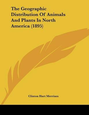 The Geographic Distribution of Animals and Plants in North America (1895) (Paperback): Clinton Hart Merriam