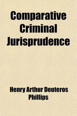 Comparative Criminal Jurisprudence (Volume 2) (Paperback): Henry Arthur Deuteros Phillips