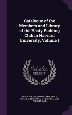 Catalogue of the Members and Library of the Hasty Pudding Club in Harvard University, Volume 1 (Hardcover): Bruce Rogers,...