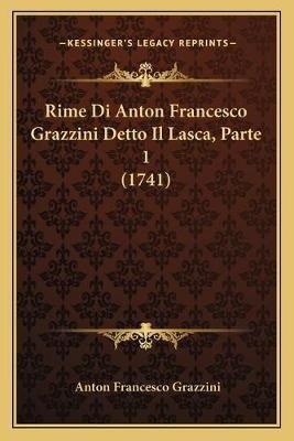 Rime Di Anton Francesco Grazzini Detto Il Lasca, Parte 1 (1741) (Italian, Paperback): Anton Francesco Grazzini